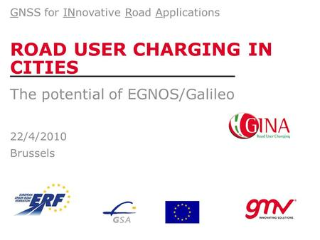 ROAD USER CHARGING IN CITIES The potential of EGNOS/Galileo 22/4/2010 Brussels GNSS for INnovative Road Applications.