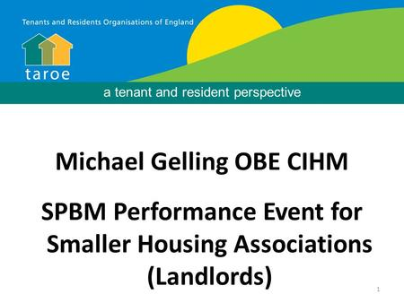 1 Background Michael Gelling OBE CIHM SPBM Performance Event for Smaller Housing Associations (Landlords) a tenant and resident perspective.