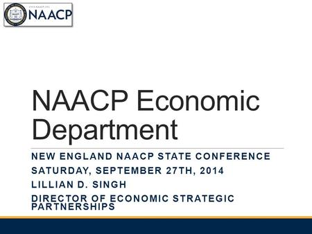 NAACP Economic Department NEW ENGLAND NAACP STATE CONFERENCE SATURDAY, SEPTEMBER 27TH, 2014 LILLIAN D. SINGH DIRECTOR OF ECONOMIC STRATEGIC PARTNERSHIPS.