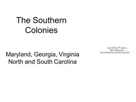 The Southern Colonies Maryland, Georgia, Virginia North and South Carolina.