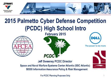 2015 Palmetto Cyber Defense Competition (PCDC) High School Intro February 2015 Jeff Sweeney PCDC Director Space and Naval Warfare Systems Center Atlantic.