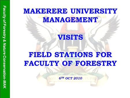 Faculty of Forestry & Nature Conservation-MAK MAKERERE UNIVERSITY MANAGEMENT VISITS FIELD STATIONS FOR FACULTY OF FORESTRY 6 TH OCT 2010.