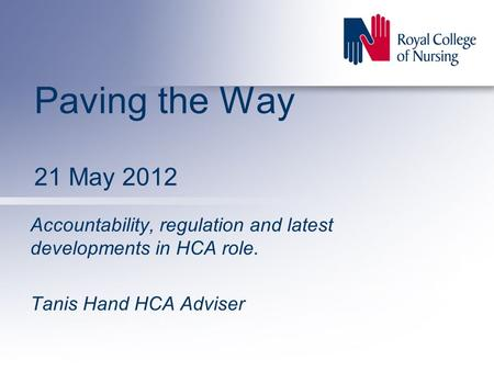 Paving the Way 21 May 2012 Accountability, regulation and latest developments in HCA role. Tanis Hand HCA Adviser.