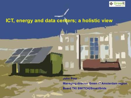 1 ICT, energy and data centers; a holistic view John Post Managing director Green IT Amsterdam region Board TKI SWITCH2SmartGrids.