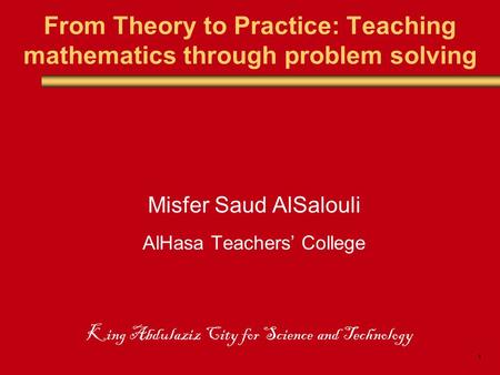 1 From Theory to Practice: Teaching mathematics through problem solving Misfer Saud AlSalouli AlHasa Teachers' College King Abdulaziz City for Science.