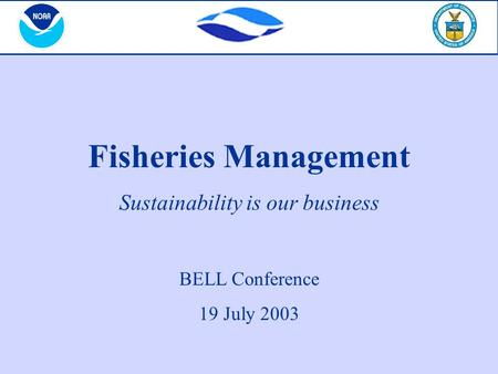 Fisheries Management Sustainability is our business BELL Conference 19 July 2003.