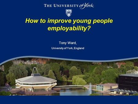 How to improve young people employability? Tony Ward, University of York, England.