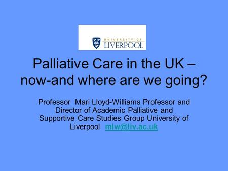 Palliative Care in the UK – now-and where are we going? Professor Mari Lloyd-Williams Professor and Director of Academic Palliative and Supportive Care.