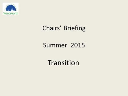 Chairs' Briefing Summer 2015 Transition. Agenda 1.An update on national changes and expectations for governance 2.The new Headteacher Standards and future.