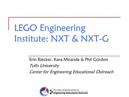 LEGO Engineering Institute: NXT & NXT-G Erin Riecker, Kara Miranda & Phil Gordon Tufts University Center for Engineering Educational Outreach.