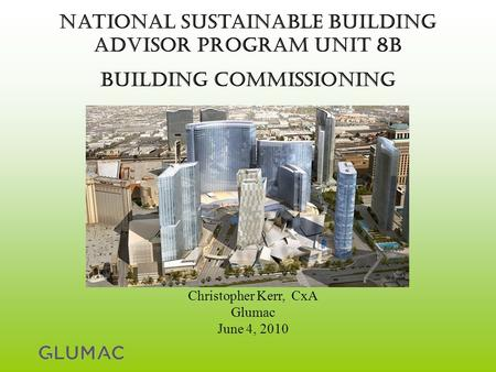 National Sustainable Building Advisor Program Unit 8B Building commissioning Christopher Kerr, CxA Glumac June 4, 2010.