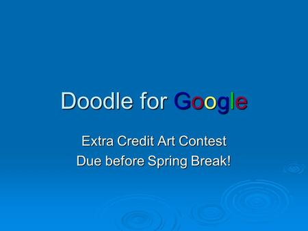Doodle for Google Extra Credit Art Contest Due before Spring Break!