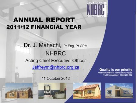 ANNUAL REPORT 2011/12 FINANCIAL YEAR Dr. J. Mahachi, Pr.Eng, Pr.CPM NHBRC Acting Chief Executive Officer 11 October 2012.
