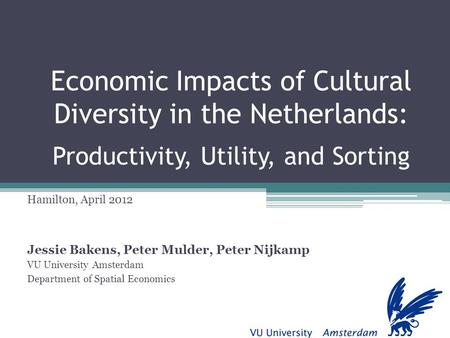 Economic Impacts of Cultural Diversity in the Netherlands: Productivity, Utility, and Sorting Hamilton, April 2012 Jessie Bakens, Peter Mulder, Peter Nijkamp.
