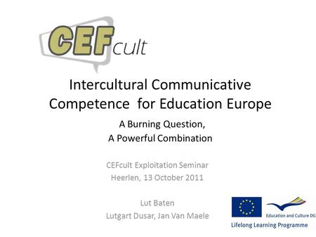 Intercultural Communicative Competence for Education Europe A Burning Question, A Powerful Combination CEFcult Exploitation Seminar Heerlen, 13 October.