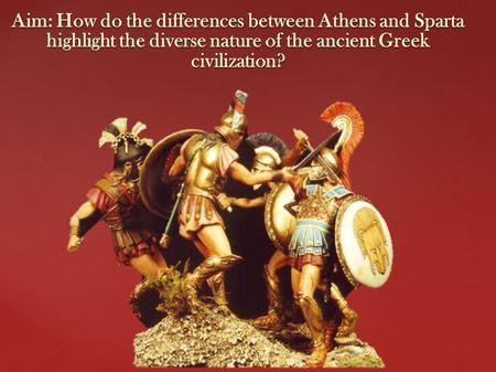 Aim: How do the differences between Athens and Sparta highlight the diverse nature of the ancient Greek civilization?
