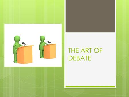 THE ART OF DEBATE. What is debate?  A debate is a discussion between sides with different views.  Persons speak for or against something before making.