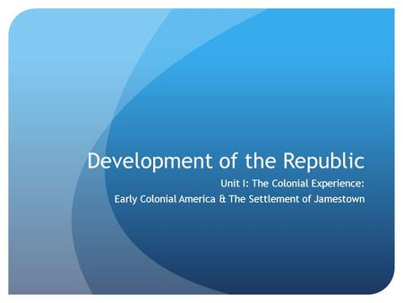 Development of the Republic Unit I: The Colonial Experience: Early Colonial America & The Settlement of Jamestown.
