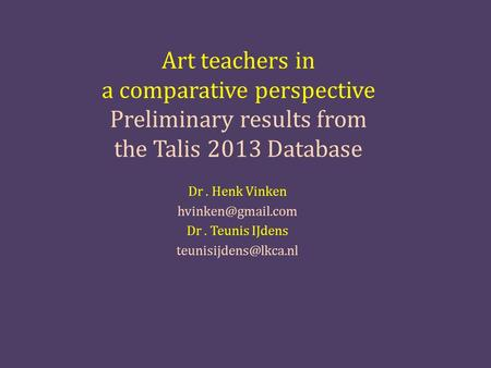 Art teachers in a comparative perspective Preliminary results from the Talis 2013 Database Dr. Henk Vinken Dr. Teunis IJdens