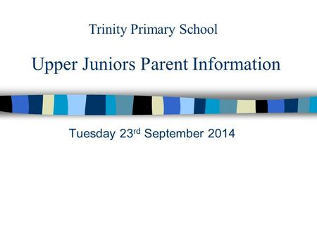 Upper Juniors Parent Information Tuesday 23 rd September 2014 Trinity Primary School.