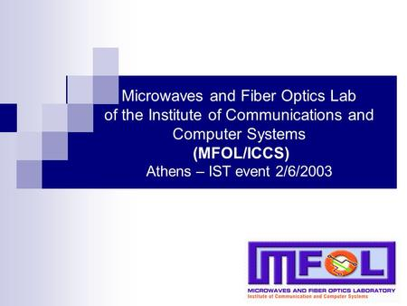 Microwaves and Fiber Optics Lab of the Institute of Communications and Computer Systems (MFOL/ICCS) Athens – IST event 2/6/2003.