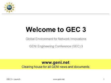 GEC 3 - Launchwww.geni.net1 Welcome to GEC 3 Global Environment for Network Innovations GENI Engineering Conference (GEC) 3 www.geni.net Clearing house.