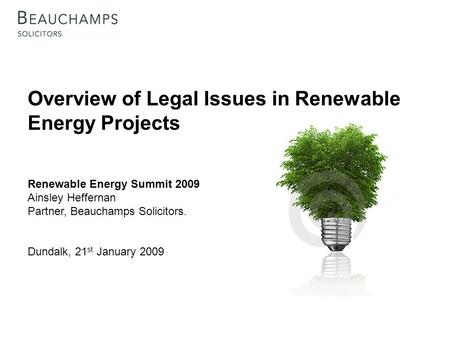 Overview of Legal Issues in Renewable Energy Projects Renewable Energy Summit 2009 Ainsley Heffernan Partner, Beauchamps Solicitors. Dundalk, 21 st January.