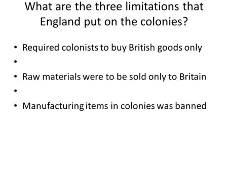 What are the three limitations that England put on the colonies? Required colonists to buy British goods only Raw materials were to be sold only to Britain.