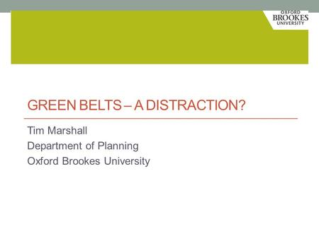 GREEN BELTS – A DISTRACTION? Tim Marshall Department of Planning Oxford Brookes University.