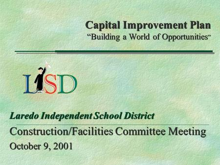 "Capital Improvement Plan ""Building a World of Opportunities "" Laredo Independent School District Construction/Facilities Committee Meeting October 9, 2001."