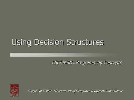CSCI N201: Programming Concepts Copyright ©2005  Department of Computer & Information Science Using Decision Structures.