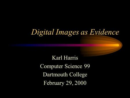 Digital Images as Evidence Karl Harris Computer Science 99 Dartmouth College February 29, 2000.