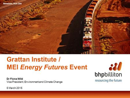 Grattan Institute / MEI Energy Futures Event Dr Fiona Wild Vice President, Environment and Climate Change 5 March 2015 Newman, Iron Ore.