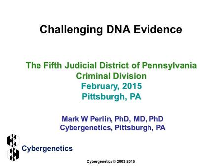 Challenging DNA Evidence The Fifth Judicial District of Pennsylvania Criminal Division February, 2015 Pittsburgh, PA Mark W Perlin, PhD, MD, PhD Cybergenetics,