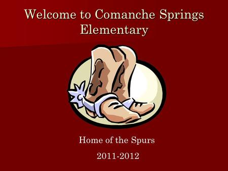 Welcome to Comanche Springs Elementary Home of the Spurs 2011-2012.