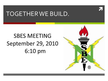  TOGETHER WE BUILD. SBES MEETING September 29, 2010 6:10 pm.