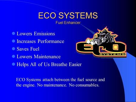 ECO SYSTEMS Fuel Enhancer Lowers Emissions Increases Performance Saves Fuel Lowers Maintenance Helps All of Us Breathe Easier ECO Systems attach between.