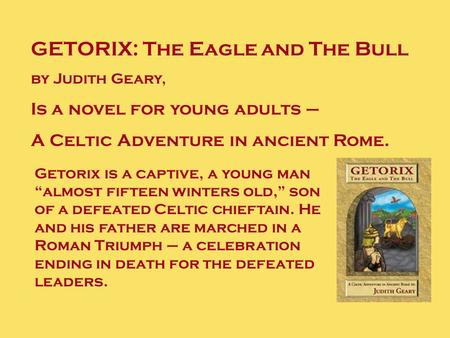 "GETORIX: The Eagle and The Bull by Judith Geary, Is a novel for young adults – A Celtic Adventure in ancient Rome. Getorix is a captive, a young man ""almost."