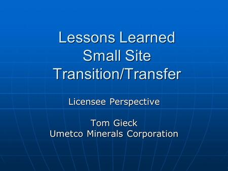 Lessons Learned Small Site Transition/Transfer Licensee Perspective Tom Gieck Umetco Minerals Corporation.