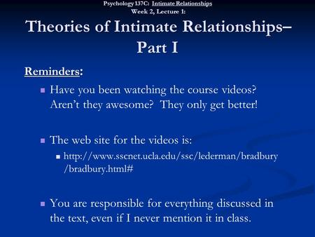 Psychology 137C: Intimate Relationships Week 2, Lecture 1: Theories of Intimate Relationships– Part I Reminders : Have you been watching the course videos?