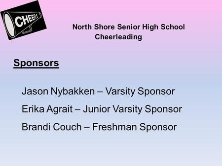 North Shore Senior High School Cheerleading Sponsors Jason Nybakken – Varsity Sponsor Erika Agrait – Junior Varsity Sponsor Brandi Couch – Freshman Sponsor.