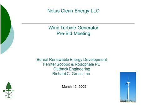 Boreal Renewable Energy Development Ferriter Scobbo & Rodophele PC Outback Engineering Richard C. Gross, Inc. March 12, 2009 Notus Clean Energy LLC Wind.