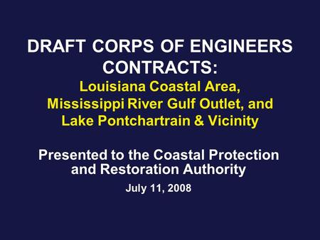 DRAFT CORPS OF ENGINEERS CONTRACTS: Louisiana Coastal Area, Mississippi River Gulf Outlet, and Lake Pontchartrain & Vicinity Presented to the Coastal Protection.