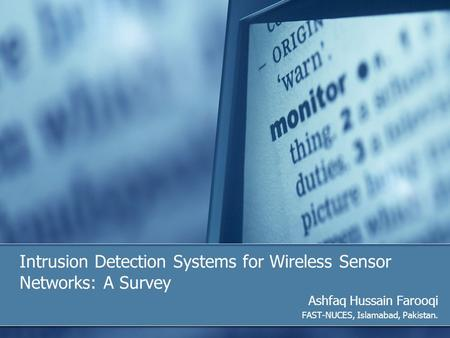 Intrusion Detection Systems for <strong>Wireless</strong> <strong>Sensor</strong> <strong>Networks</strong>: A Survey Ashfaq Hussain Farooqi FAST-NUCES, Islamabad, Pakistan.