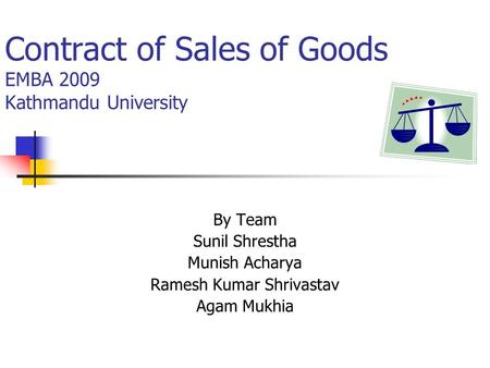 Contract of Sales of Goods EMBA 2009 Kathmandu University By Team Sunil Shrestha Munish Acharya Ramesh Kumar Shrivastav Agam Mukhia.