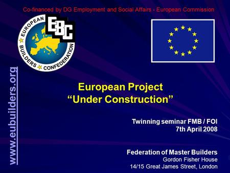 "Www.eubuilders.org European Project ""Under Construction"" Twinning seminar FMB / FOI 7th April 2008 Federation of Master Builders Gordon Fisher House 14/15."