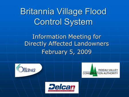 Britannia Village Flood Control System Information Meeting for Directly Affected Landowners February 5, 2009.