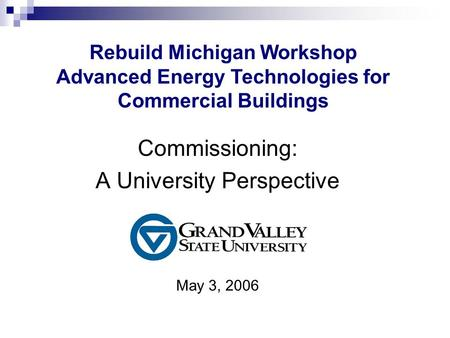 Commissioning: A University Perspective May 3, 2006 Rebuild Michigan Workshop Advanced Energy Technologies for Commercial Buildings.