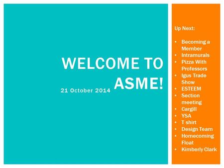 21 October 2014 WELCOME TO ASME! Up Next: Becoming a Member Intramurals Pizza With Professors Igus Trade Show ESTEEM Section meeting Cargill YSA T shirt.