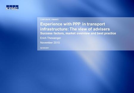 Experience with PPP in transport infrastructure: The view of advisers Success factors, market overview and best practice Erich Thewanger November 2010.